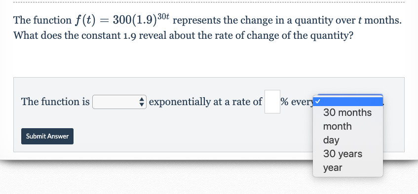 The function f (t) = 300(1.9)30t represents the change in a quantity over t months. What does the constant 1.9 reveal about the rate of change of the quantity? |exponentially at a rate of % every The function is 30 months month Submit Answer day 30 years year