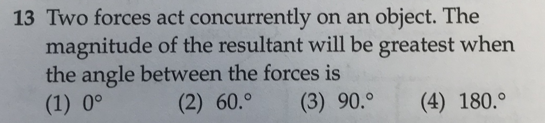 13 Two forces act concurrently on an object. The magnitude of the resultant will be greatest when the angle between the forces is (1) 0° (2) 60.° (3) 90.0 (4) 180.°