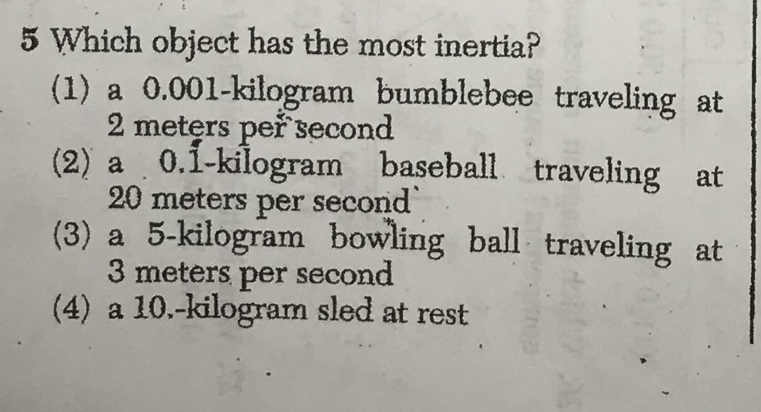 5 Which object has the most inertia? (1) a 0.001-kilogram bumblebee traveling at 2 meters peřsecond (2) a 0.1-kilogram baseball traveling at 20 meters per second (3) a 5-kilogram 3 meters per second (4) a 10.-kilogram sled at rest bowling ball traveling at