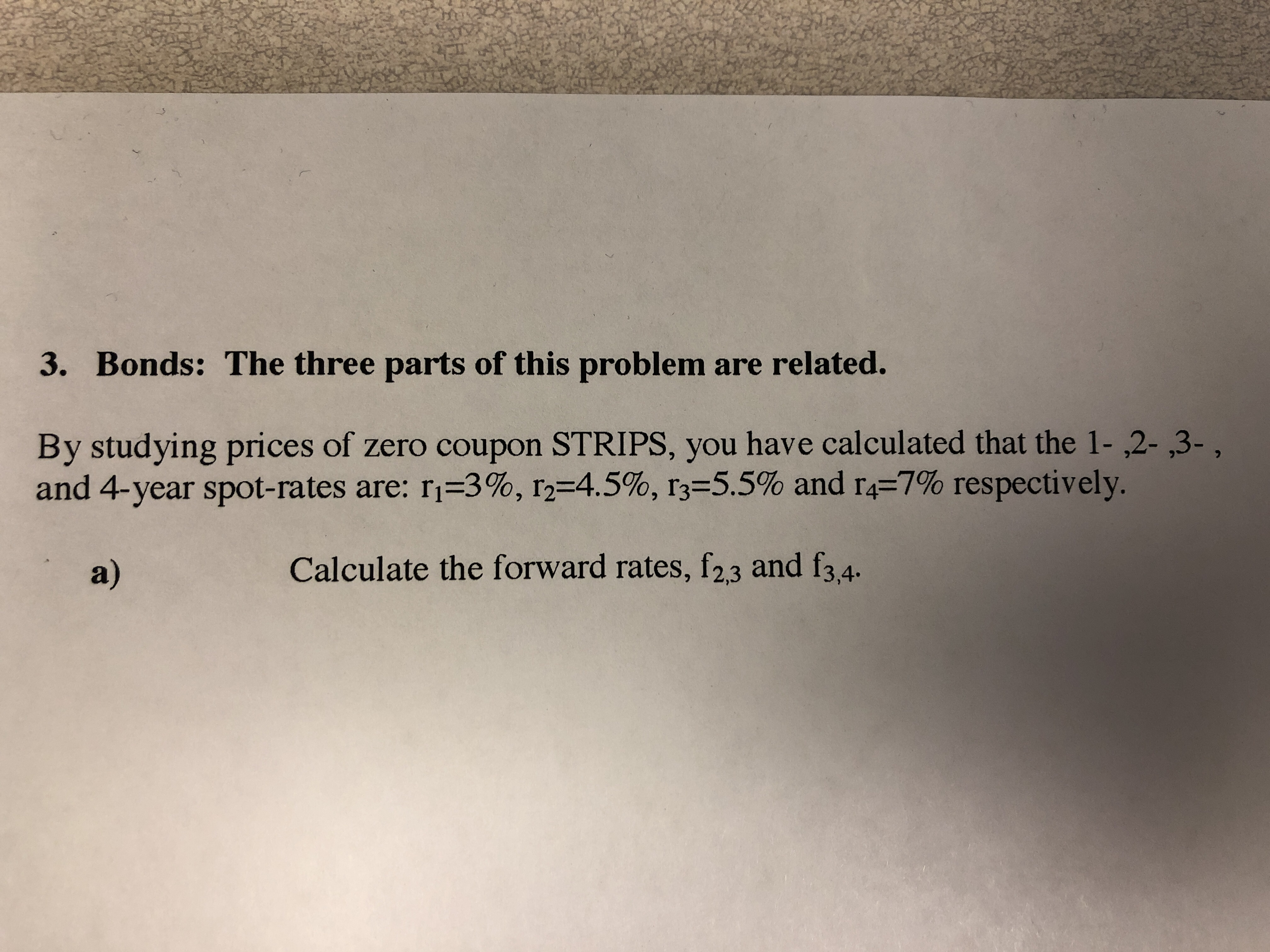 3. Bonds: The three parts of this problem are related. By studying prices of zero coupon STRIPS, you have calculated that the 1- ,2- ,3-, and 4-year spot-rates are: ri-3%, 12-4.5 %, r3-5.5% and r4-7% respectively. a) Calculate the forward rates, f23 and f3,4.