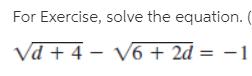 For Exercise, solve the equation. ( Vd + 4 - V6 + 2d = -1