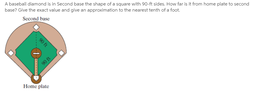 A baseball diamond is in Second base the shape of a square with 90-ft sides. How far is it from home plate to second base? Give the exact value and give an approximation to the nearest tenth of a foot. Second base 90 ft 90 ft Home plate