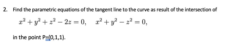 2. Find the parametric equations of the tangent line to the curve as result of the intersection of x² + y? + z² – 2z = 0, x² + y² – z² = 0, in the point P=(0,1,1).
