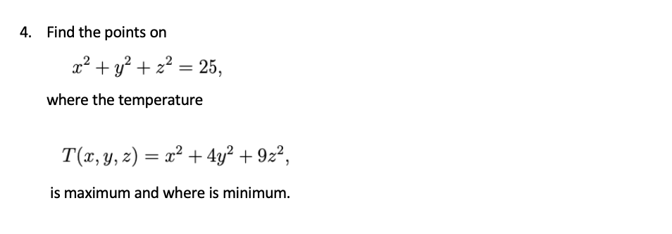 4. Find the points on x² + y? + z? = 25, where the temperature T(x, y, z) = x² + 4y² + 9z², %3D is maximum and where is minimum.