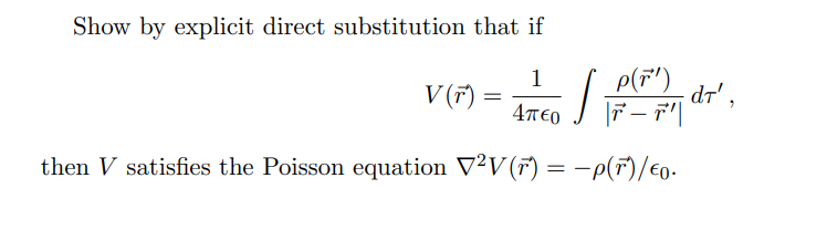 Show by explicit direct substitution that if P(F') dr', 1 V (F) 4TEO - -p(F/Eo then V satisfies the Poisson equation V2V(r)