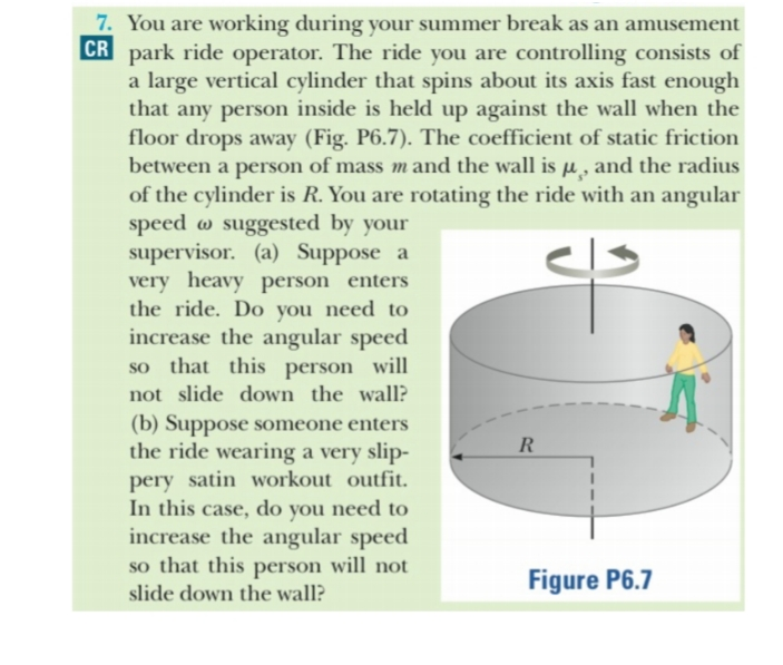 7. You are working during your summer break as an amusement CR park ride operator. The ride you are controlling consists of a large vertical cylinder that spins about its axis fast enough any person inside is held up against the wall when the floor drops away (Fig. P6.7). The coefficient of static friction between a person of mass mand the wall is u, and the radius of the cylinder is R. You are rotating the ride with an angular speed o suggested by your supervisor. (a) Suppose a very heavy person enters the ride. Do you need to increase the angular speed so that this person will that not slide down the wall? (b) Suppose some one enters the ride wearing a very slip- pery satin workout outfit In this case, do you need to increase the angular speed so that this person will not R Figure P6.7 slide down the wall?