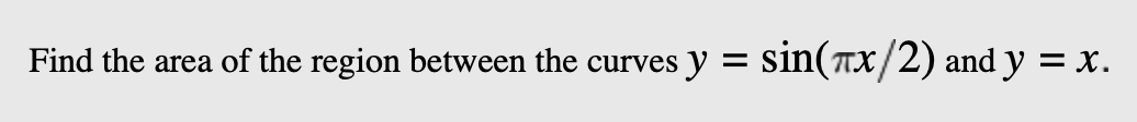 sin(Tx/2) and y = x Find the area of the region between the curves y =