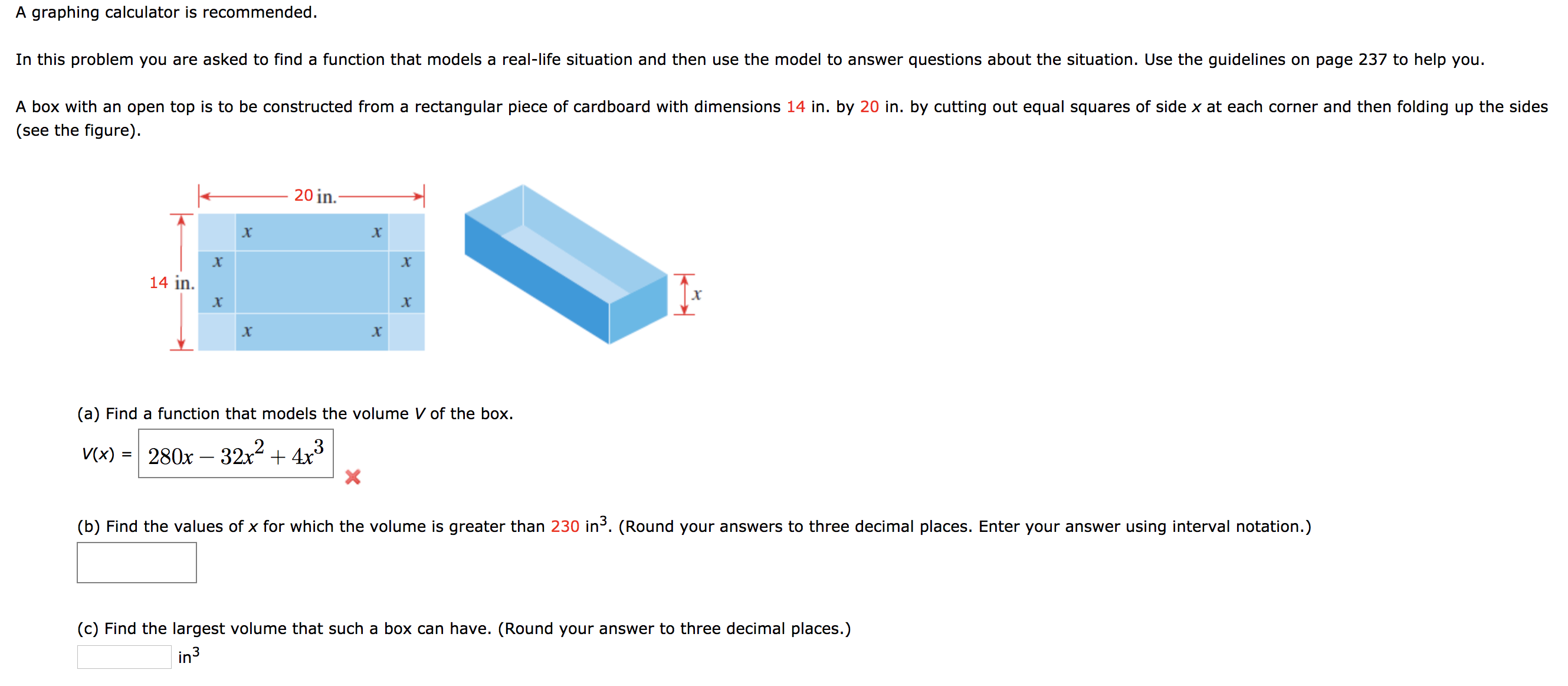 A graphing calculator is recommended. In this problem you are asked to find a function that models a real-life situation and then use the model to answer questions about the situation. Use the guidelines on page 237 to help you. A box with an open top is to be constructed from a rectangular piece of cardboard with dimensions 14 in. by 20 in. by cutting out equal squares of side x at each corner and then folding up the sides (see the figure) 20 in. х х х 14 in х X X (a) Find a function that models the volume V of the box 280x 32x24x3 X V(x) (b) Find the values of x for which the volume is greater than 230 in3. (Round your answers to three decimal places. Enter your answer using interval notation.) (c) Find the largest volume that such a box can have. (Round your answer to three decimal places.) in3