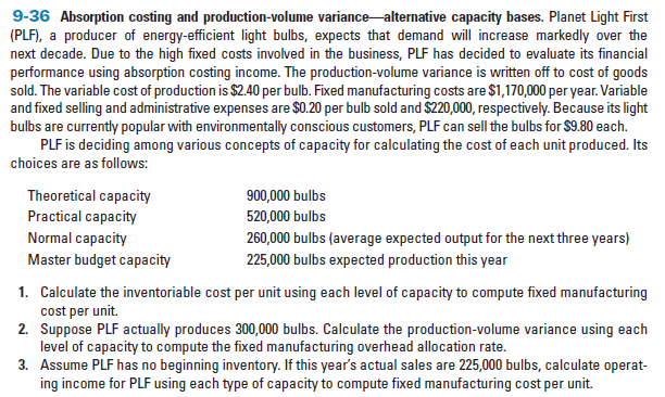 9-36 Absorption costing and production-volume variance alternative capacity bases. Planet Light First (PLF), a producer of energy-efficient light bulbs, expects that demand will increase markedly over the next decade. Due to the high fixed costs involved in the business, PLF has decided to evaluate its financial performance using absorption costing income. The production-volume variance is written off to cost of goods sold. The variable cost of production is $2.40 per bulb. Fixed manufacturing costs are $1,170,000 per year. Variable and fixed selling and administrative expenses are $0.20 per bulb sold and $220,000, respectively. Because its light bulbs are currently popular with environmentally conscious customers, PLF can sell the bulbs for $9.80 each. PLF is deciding among various concepts of capacity for calculating the cost of each unit produced. Its choices are as follows: Theoretical capacity Practical capacity 900,000 bulbs 520,000 bulbs Normal capacity 260,000 bulbs (average expected output for the next three years) 225,000 bulbs expected production this year Master budget capacity 1. Calculate the inventoriable cost per unit using each level of capacity to compute fixed manufacturing cost per unit. 2. Suppose PLF actually produces 300,000 bulbs. Calculate the production-volume variance using each level of capacity to compute the fixed manufacturing overhead allocation rate. 3. Assume PLF has no beginning inventory. If this year's actual sales are 225,000 bulbs, calculate operat- ing income for PLF using each type of capacity to compute fixed manufacturing cost per unit.