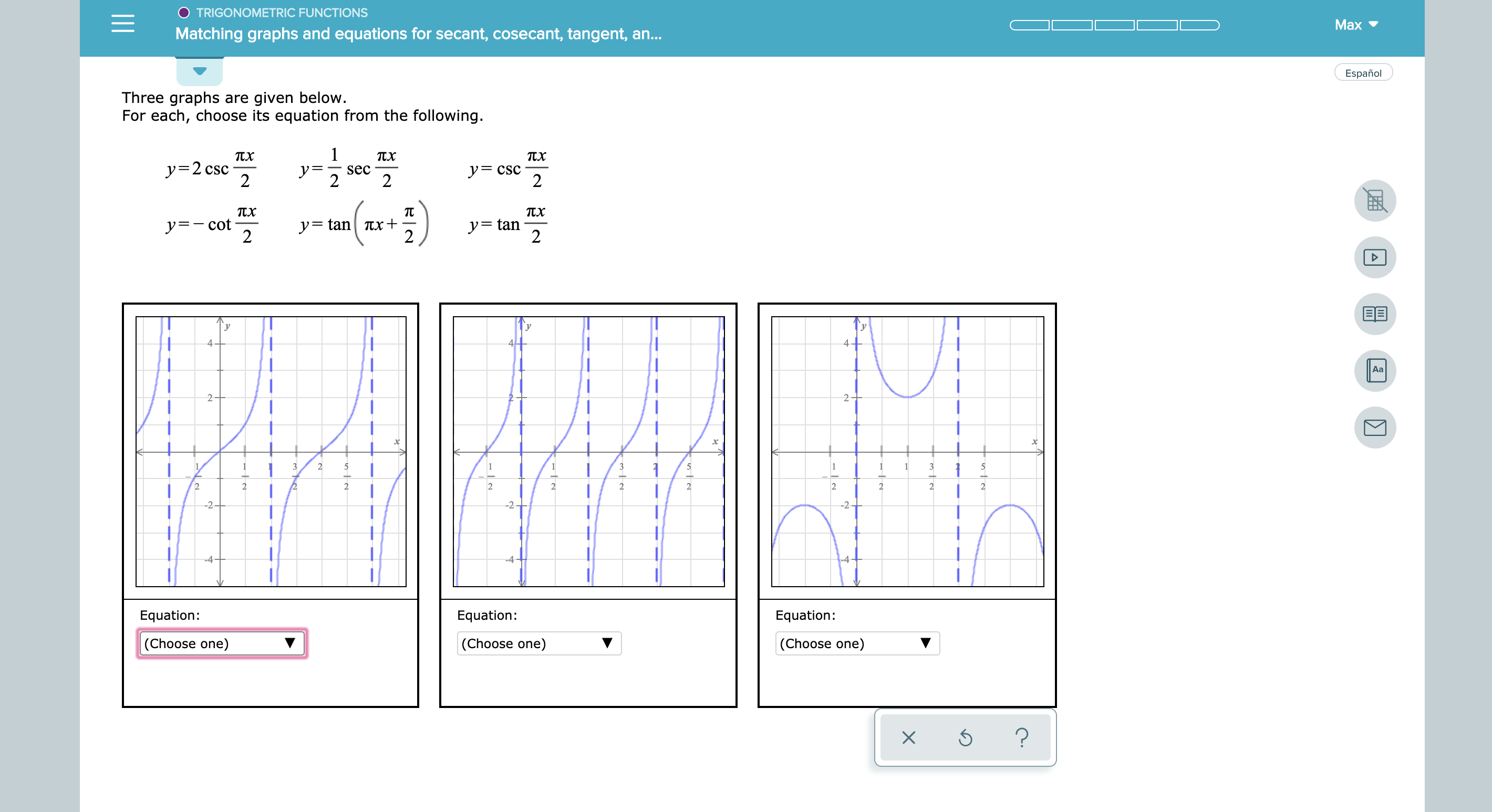 TRIGONOMETRIC FUNCTIONS Max Matching graphs and equations for secant, cosecant, tangent, an... Español Three graphs are given below. For each, choose its equation from the following. 1 TX sec 2 TX TX y 2 csc 2 yCSC 2 2 TC ytan 7x+ 2 y cot 2 y=tan 2 EE Aa 2- 2- 2 3 5 1 3 2 2 2 2 2 2 2 2 2 2 2 2 -2- 2 -2 -4- -4 Equation: Equation: Equation: (Choose one) (Choose one) (Choose one) ?
