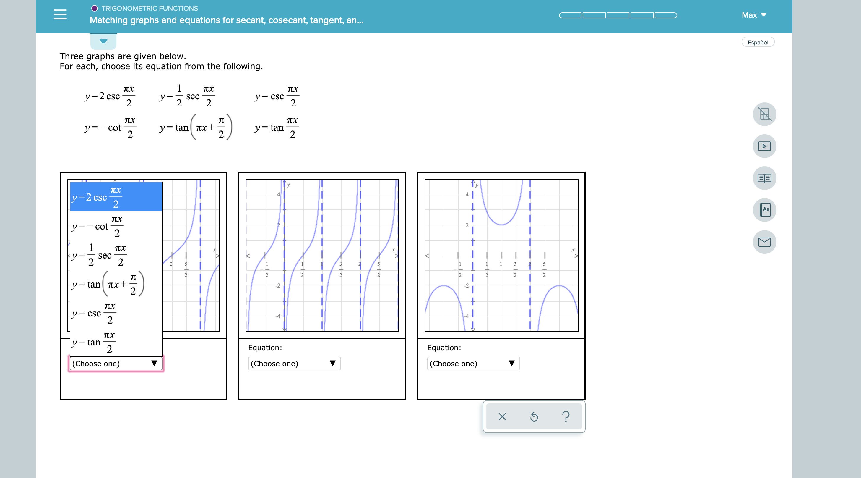 O TRIGONOMETRIC FUNCTIONS Max Matching graphs and equations for secant, cosecant, tangent, an... Español Three graphs are given below. For each, choose its equation from the following. 1 TX Tx y=2 csc 2 y= cSC 2 sec 2 y=tan 2 ytan Tx+ 2 ア=ー cot 2 TX 4 y=2 csc Aa TX cot 2- 1 sec 2 1 2 1 1 1 3 2 2 2 2 2 2 2 2 y=tanTx+ 2 -2 2 yCSC 2 -4 y= tan 2 Equation: Equation: |(Choose one) (Choose one) (Choose one) ?