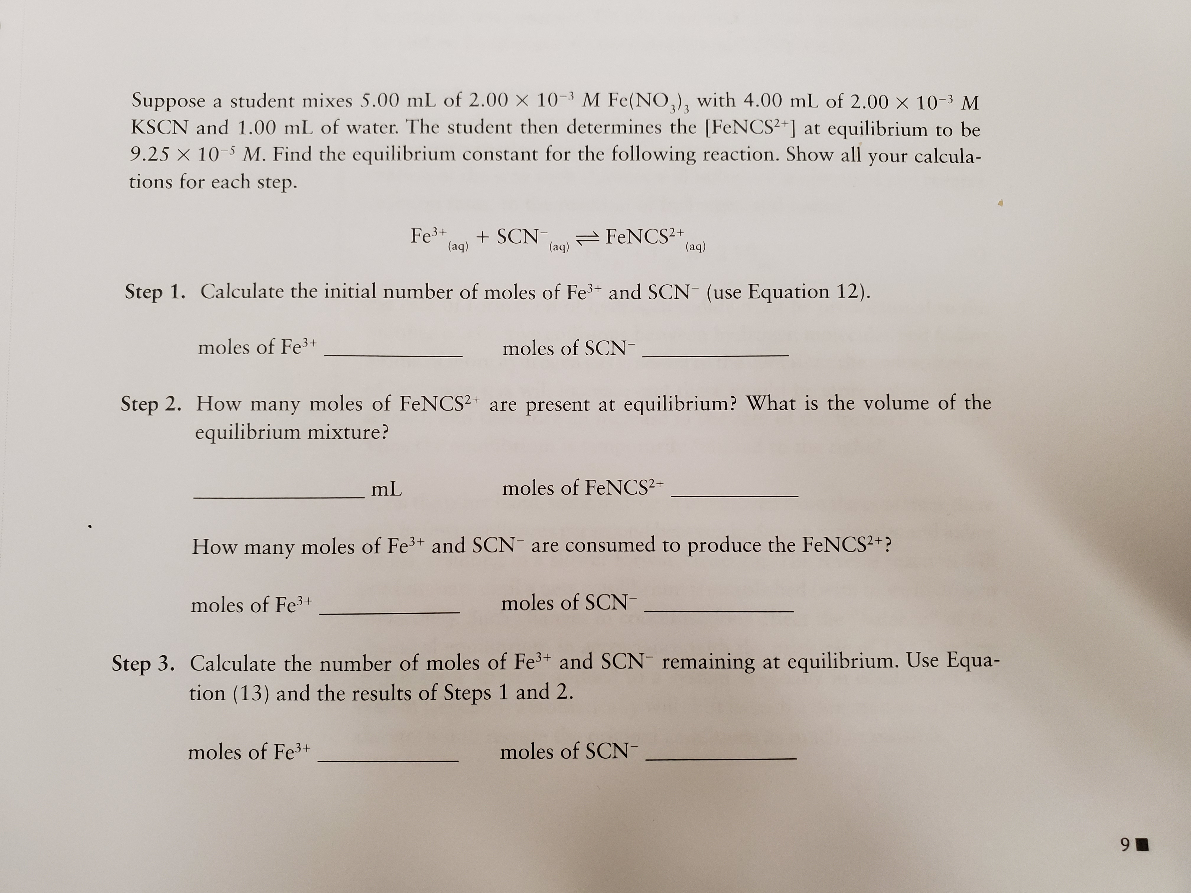 Suppose a student mixes 5.00 mL of 2.00 x 10-3 M Fe(NO,)3 with 4.00 mL of 2.00 x 10-3 M KSCN and 1.00 mL of water. The student then determines the [FeNCS2+] at equilibrium to be 9.25 X 10 M. Find the equilibrium constant for the following reaction. Show all your calcula- tions for each step. 3/3 Fe3+ (aq) SCN (aq FeNCS2+ (aq) Step 1. Calculate the initial number of moles of Fe3+ and SCN (use Equation 12). moles of Fe3+ moles of SCN Step 2. How many moles of FeNCS2+ are present at equilibrium? What is the volume of the equilibrium mixture? mL moles of FeNCS2+ How many moles of Fe3 and SCN are consumed to produce the FeNCS2+? moles of Fe3+ moles of SCN Step 3. Calculate the number of moles of Fe3+ and SCN- remaining at equilibrium. Use Equa- tion (13) and the results of Steps 1 and 2. moles of Fe3+ moles of SCN 9