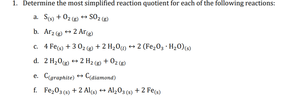 1. Determine the most simplified reaction quotient for each of the following reactions: a. S(s) + 02 (g) SO2 (8) b. Ar2 (g) 2 Ar(g) c. 4 Fe(s) + 3 02 (2 + 2 H20m → 2 (Fe,03 · H20)(s) + 2 H2 (g) + 02 (g) d. 2 H20g) e. Cgraphite) → C(diamond) f. Fe203 (s) + 2 Al(s) → Al,03 (s) + 2 Fe(s)