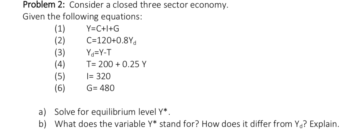Problem 2: Consider a closed three sector economy. Given the following equations: (1) (2) (3) (4) |(5) (6) Y C+I+G C=120+0.8Yd Yd=Y-T T- 2000.25 Y = 320 G 480 a) Solve for equilibrium level Y* b) What does the variable Y* stand for? How does it differ from Yd? Explain