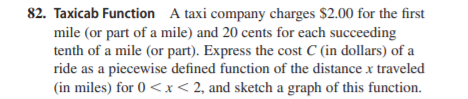 82. Taxicab Function A taxi company charges $2.00 for the first mile (or part of a mile) and 20 cents for each succeeding tenth of a mile (or part). Express the cost C (in dollars) of a ride as a piecewise defined function of the distance x traveled (in miles) for 0 <x< 2, and sketch a graph of this function.
