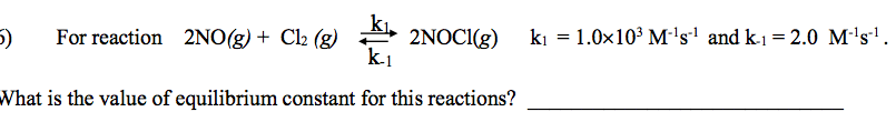 kı, 2NOC1(g) k.1 ki = 1.0x10° M:'s' and k-1 = 2.0 M-'s'. For reaction 2NO(g) + Cl2 (g) 5) What is the value of equilibrium constant for this reactions?
