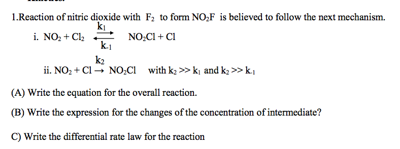 1.Reaction of nitric dioxide with F2 to form NO,F is believed to follow the next mechanism. ki i. NO2 + Cl2 k.1 NO2C1 + Cl k2 ii. NO2 + Cl → NO2C1 with k2 >> k, and k2 >> k.1 (A) Write the equation for the overall reaction. (B) Write the expression for the changes of the concentration of intermediate? C) Write the differential rate law for the reaction