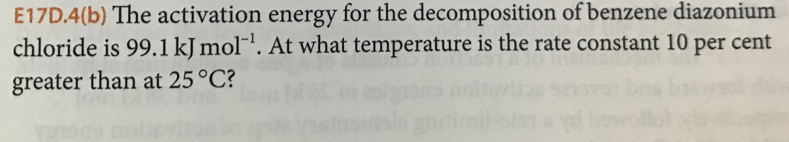 """E17D.4(b) The activation energy for the decomposition ofbenzene diazonium chloride is 99.1 kJ mol"""". At what temperature is the rate constant 10 per cent greater than at 25 °C? 16"""