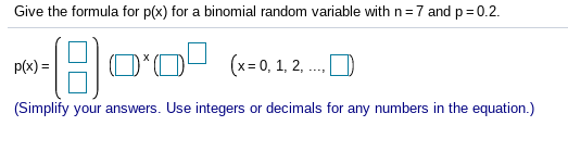 Give the formula for p(x) for a binomial random variable with n 7 and p0.2 O(-.1.2. (x=0, 1, 2, p(x) (Simplify your answers. Use integers or decimals for any numbers in the equation.)