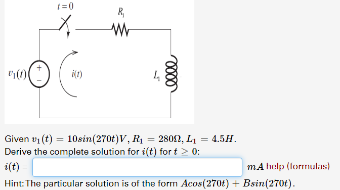 v() Given v1 (t) 10sin(270t) V, Ri Derive the complete solution for i(t) for t> 0 2802, L1 4.5H mA help (formulas) i(t) Hint: The particular solution is of the form Acos(270t) + Bsin(270t).