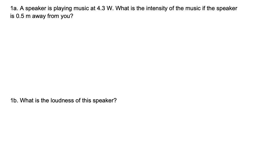 1a. A speaker is playing music at 4.3 W. What is the intensity of the music if the speaker is 0.5 m away from you? 1b. What is the loudness of this speaker?