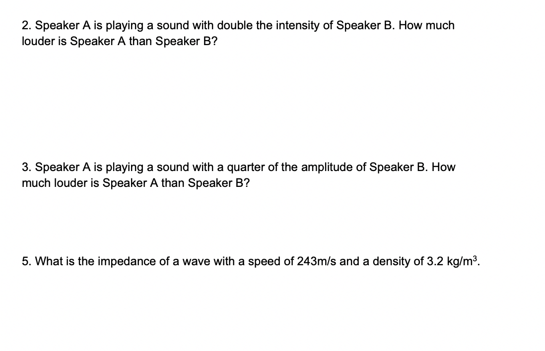 2. Speaker A is playing a sound with double the intensity of Speaker B. How much louder is Speaker A than Speaker B? 3. Speaker A is playing a sound with a quarter of the amplitude of Speaker B. How much louder is Speaker A than Speaker B? 5. What is the impedance of a wave with a speed of 243m/s and a density of 3.2 kg/m3.