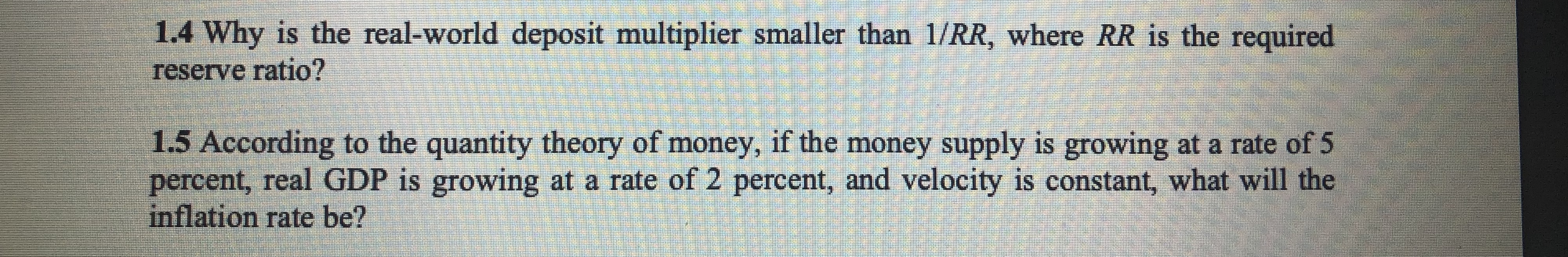 1.4 Why is the real-world deposit multiplier smaller than 1/RR, where RR is the required reserve ratio? 1.5 According to the quantity theory of money, if the money supply is growing at a rate of 5 percent, real GDP is growing at a rate of 2 percent, and velocity is constant, what will the inflation rate be?