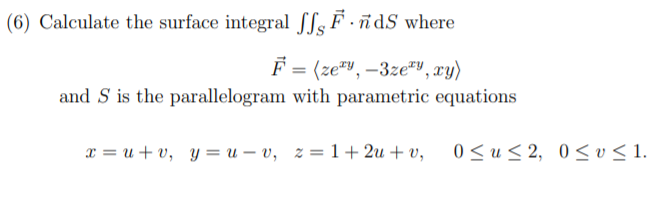 "(6) Calculate the surface integral SSs F · ñdS where F = (ze"", –3ze""V, xy) and S is the parallelogram with parametric equations 0 < u < 2, 0< v < 1. x = u + v, y = u – v, z = 1+ 2u + v,"