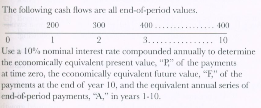 """The following cash flows are all end-of-period values. .. 400 200 400 .. 300 2 3..... 10 Use a 10% nominal interest rate compounded annually to determine the economically equivalent present value, """"P,"""" of the payments at time zero, the economically equivalent future value, """"F,"""" of the payments at the end of year 10, and the equivalent annual series of end-of-period payments, """"A,"""" in years 1-10."""