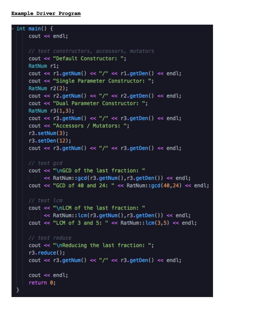 """Example Driver Program int main() { cout <« endl; // test constructors, accessors, mutators cout <« """"Default Constructor: """"; RatNum r1; cout « r1.getNum() <« """"/"""" « r1.getDen() « endl; cout <« """"Single Parameter Constructor: """"; RatNum r2(2); cout « r2.getNum( ) << """"/"""" « r2.getDen() « endl; cout <« """"Dual Parameter Constructor: """"; RatNum r3(1,3); cout <« r3.getNum() <« """"/"""" « r3.getDen() « endl; cout <« """"Accessors / Mutators: """"; r3.setNum(3); r3.setDen(12); cout « r3.getNum( ) << """"/"""" « r3.getDen() « endl; // test gcd cout <« """"\NGCD of the last fraction: """" « RatNum::gcd(r3.getNum(),r3.getDen()) <« endl; cout <« """"GCD of 40 and 24: """" « RatNum::gcd(40,24) « endl; // test lcm cout << """"\NLCM of the last fraction: """" « RatNum::lcm(r3.getNum(), r3.getDen()) « endl; cout <« """"LCM of 3 and 5: """" <« RatNum::lcm(3,5) <« endl; // test reduce cout << """"\nReducing the last fraction: """"; r3. reduce(); cout « r3.getNum( ) <« """"/"""" « r3.getDen() « endl; cout « endl; return 0;"""