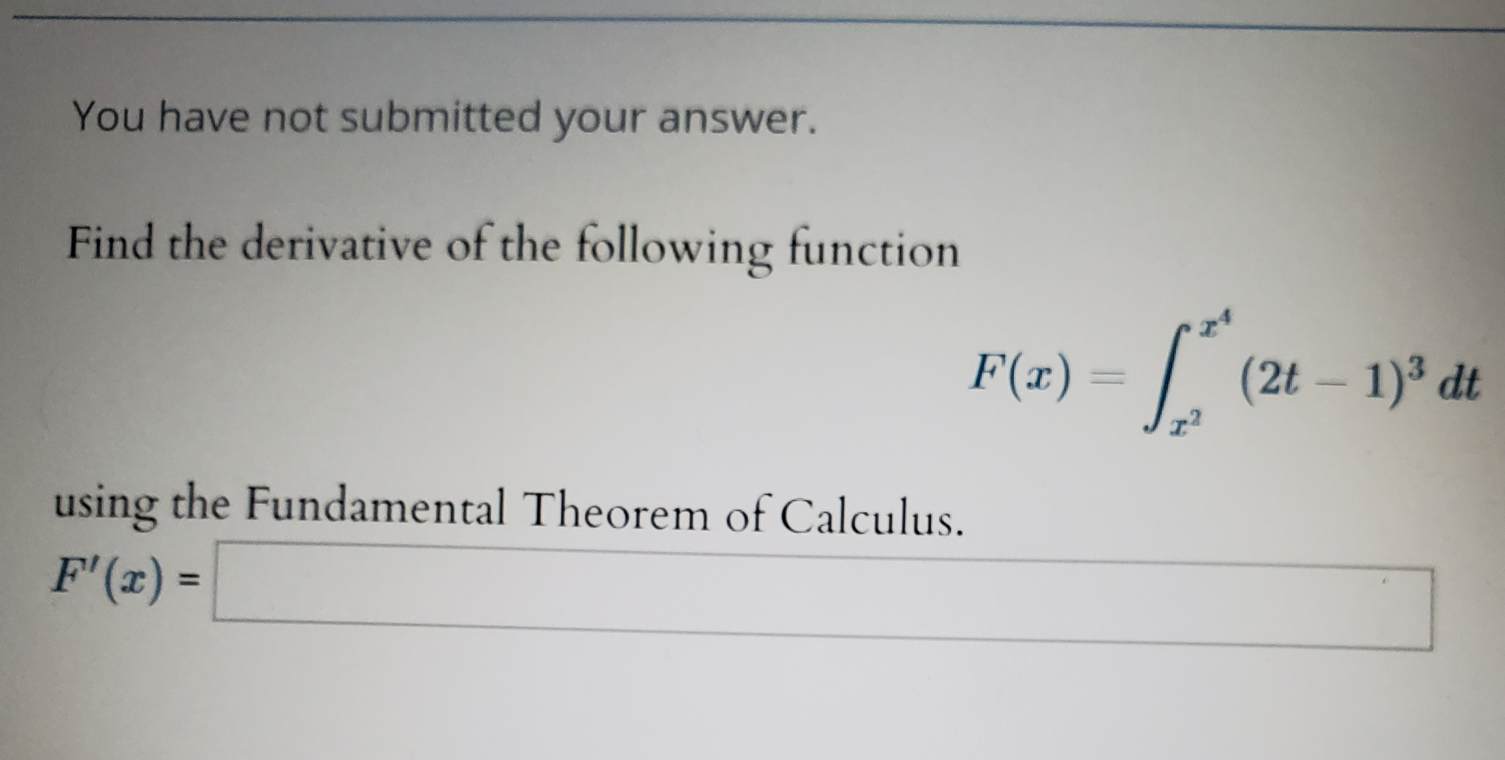 You have not submitted your answer. Find the derivative of the following function F(a)(2t 1) dt using the Fundamental Theorem of Calculus. F' (r) =