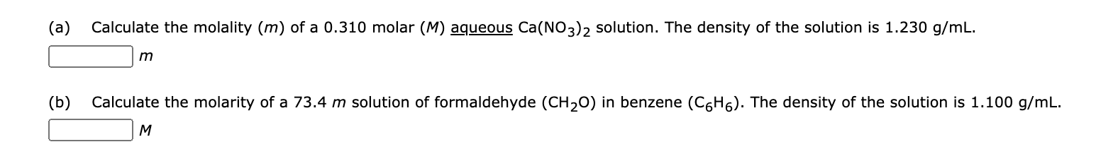 (a) Calculate the molality (m) of a 0.310 molar (M) aqueous Ca(NO3)2 solution. The density of the solution is 1.230 g/mL. m (b) Calculate the molarity of a 73.4 m solution of formaldehyde (CH20) in benzene (C6H6). The density of the solution is 1.100 g/mL. M