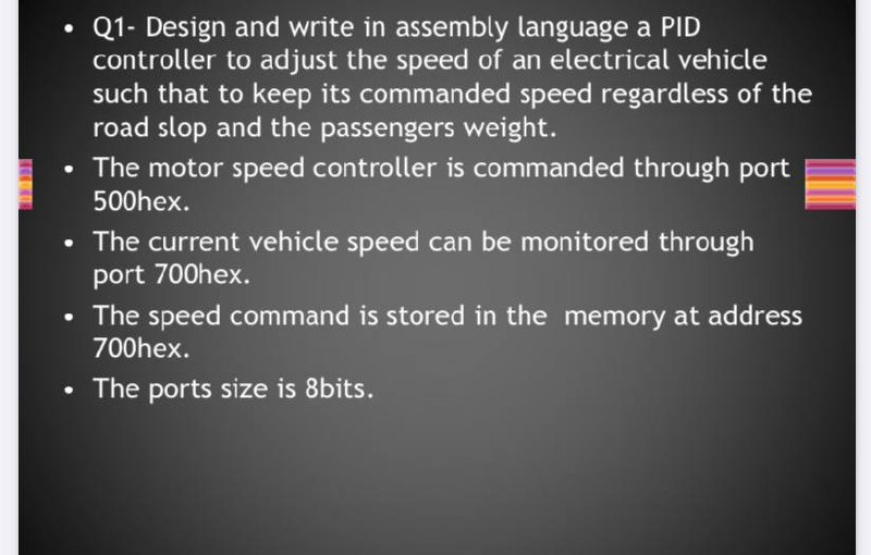 Q1- Design and write in assembly language a PID controller to adjust the speed of an electrical vehicle such that to keep its commanded speed regardless of the road slop and the passengers weight.
