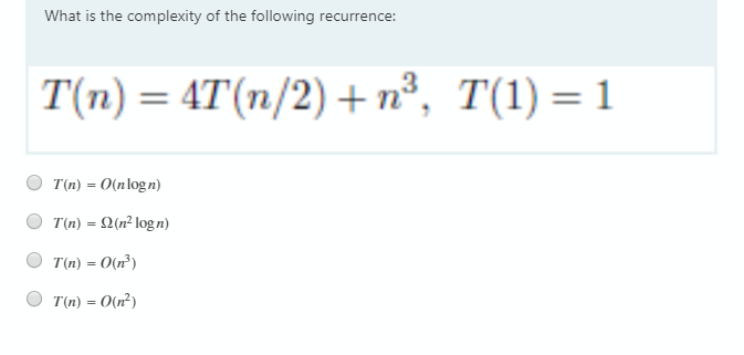 What is the complexity of the following recurrence: T(n) = 4T(n/2) + n³, T(1) = 1 T(n) = O(nlogn) T(n) = 2(n² logn) T(n) = O(n³) T(n) = O(n²)