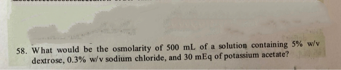 58. What would be the osmolarity of 500 mL of a solution containing 5% W dextrose, 0.3% w/v sodium chloride, and 30 mEq of potassium acetate?