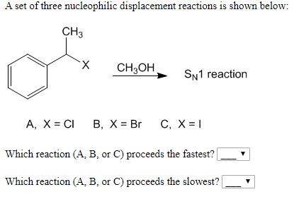 A set of three nucleophilic displacement reactions is shown below CH3 X CHзон, SN1 reaction А, X%3 CI В, х%3DBr C, X%3D1 Which reaction (A, B, or C) proceeds the fastest?  Which reaction (A, B, or C) proceeds the slowest?