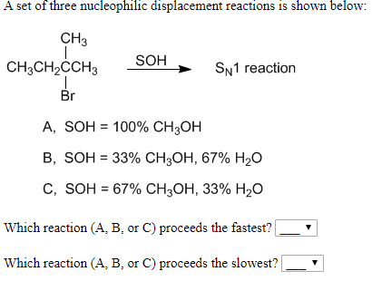A set of three nucleophilic displacement reactions is shown below: CH3 SOH CH3CH2CCH3 SN1 reaction Br А, SOH %3D 100% CH,ОН В, SOH 3 33% Cн,он, 67% H20 С, SOH %3D 67% CH3ОН, 33% H20 Which reaction (A, B, or C) proceeds the fastest? Which reaction (A, B, or C) proceeds the slowest?