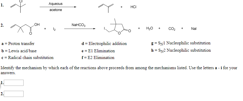 Aqueous 1. НСІ acetone OH NAHCO3 2 Н,о CO2 Nal 12 + d Electrophilic addition a Proton transfer g SNl Nucleophilic substitution h SN2 Nucleophilic substitution b Lewis acid/base e E1 Elimination c Radical chain substitution f E2 Elimination ted. Use the letters a - i for your Identify the mechanism by which each of the reactions above proceeds from among the mechanisms answers 1. 2.