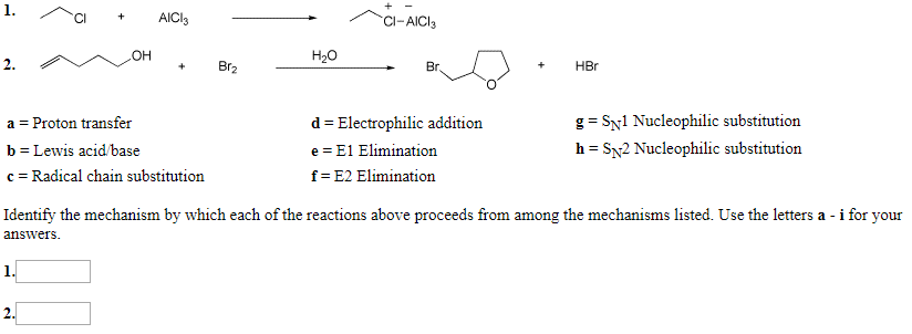 1. AICI C-AICI OH Hао 2. Br2 HBr Вг. a Proton transfer g SNl Nucleophilic substitution d Electrophilic addition h b Lewis acid/base e E1 Elimination SN2 Nucleophilic substitution = c Radical chain substitution f- E2 Elimination Identify the mechanism by which each of the reactions above proceeds from among the mechanisms listed. Use the letters a - i for your answers