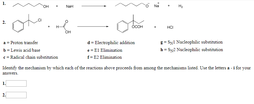 Na На NaH OH + 2 ОСОН н. НС + он g SNl Nucleophilic substitution d Electrophilic addition Proton transfer = a = h SN2 Nucleophilic substitution b Lewis acid/base e E1 Elimination f E2 Elimination c Radical chain substitution Identify the mechanism by which each of the reactions above proceeds from among the mechanisms listed. Use the letters a - i for your answers 1. 2. +