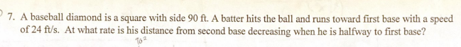 7. A baseball diamond is a square with side 90 ft. A batter hits the ball and runs toward first base with a speed of 24 ft/s. At what rate is his distance from second base decreasing when he is halfway to first base?
