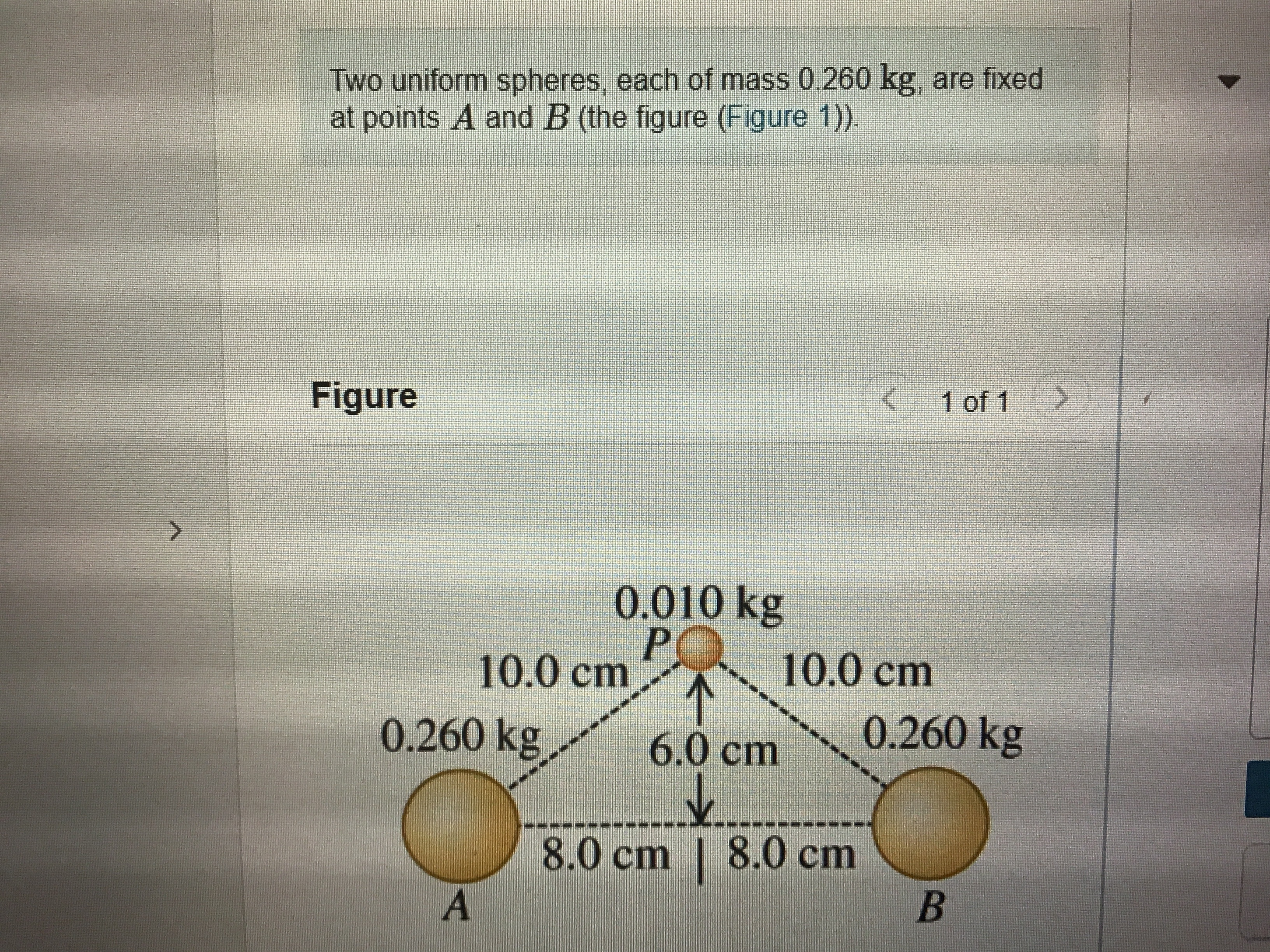 Two uniform spheres, each of mass 0.260 kg, are fixed at points A and B (the figure (Figure 1). Figure 1 of 1 0.010 kg 10.0 cm 10.0cm 0.260 kg 6.0cm 0.260 kg 8.0cm   8.0 cm