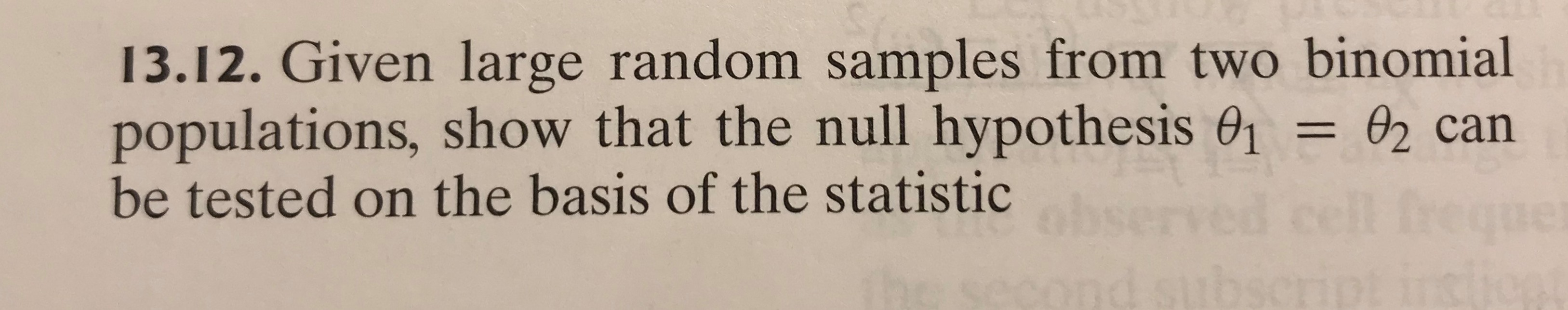 13.12. Given large random samples from two binomial populations, show that the null hypothesis 01 = 02 can be tested on the basis of the statistic