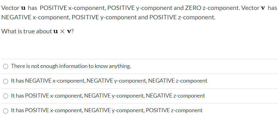 Vector u has POSITIVE x-component, POSITIVE y-component and ZERO z-component. Vector v has NEGATIVE x-component, POSITIVE y-component and POSITIVE z-component. What is true about u x v? There is not enough information to know anything. O It has NEGATIVE x-component, NEGATIVE y-component, NEGATIVE z-component O It has POSITIVE×-component, NEGATIVE y-component, NEGATIVE z-component It has POSITIVE x-component, NEGATIVE y-component, POSITIVE z-component