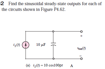 $2 Find the sinusoidal steady-state outputs for each of the circuits shown in Figure P4.62. iş(f) 10 µF Vour (f) (a) iş(t) = 10 cos100pt %3D HE