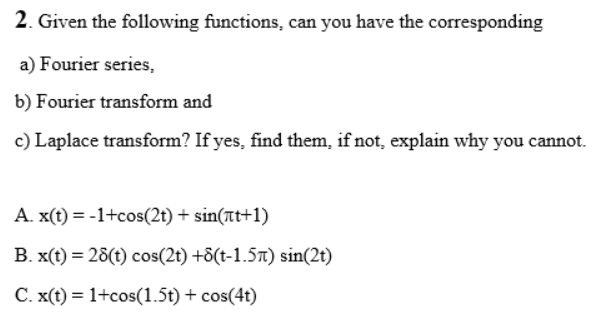 2. Given the following functions, can you have the corresponding a) Fourier series, b) Fourier transform and c) Laplace transform? If yes, find them, if not, explain why you cannot. A. x(t) = -1+cos(2t) + sin(at+1) B. x(t) = 28(t) cos(2t) +8(t-1.57t) sin(2t) C. x(t) = 1+cos(1.5t) + cos(4t) %3D