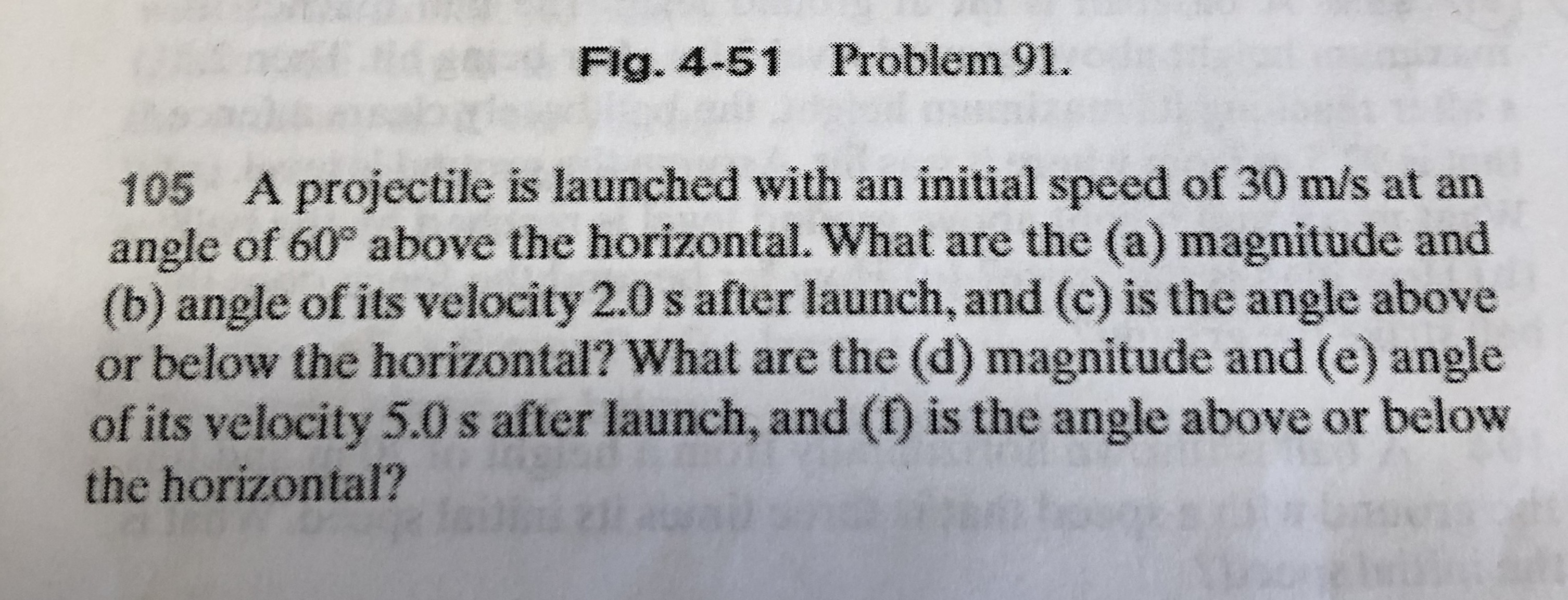 Flg. 4-51 Problem 91. A projectile is launched with an initial speed of 30 m/s at an angle of 60° above the horizontal. What are the (a) magnitude and (b) angle of its velocity 2.0 s after launch, and (c) is the angle above or below the horizontal? What are the (d) magnitude and (e) angle of its velocity 5.0 s after launch, and (f) is the angle above or below 105 the horizontal?