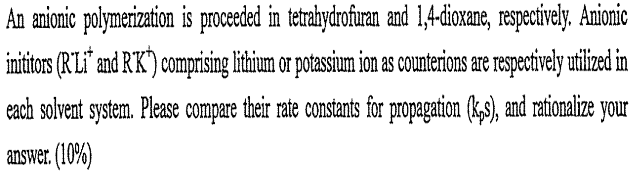 "An amionic polymerization is proceded in tetrahydrofuran and 1,4-dioxane, respecively. Anionic inititos (RLi"" and R'K) comprising lithium or potassium ion as counterions are respectively utlized in each solvent system. Please compare their rate constants for propagation (k,3), and rationalize your answer. (10%)"