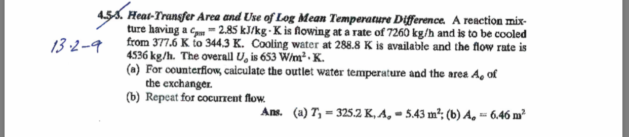 4.53. Heat-Transfer Area and Use of Log Mean Temperature Difference. A reaction mix- ture having a cpm from 377.6 K to 344,3 K. Cooling water at 288.8 K is available and the flow rate is 4536 kg/h. The overall U, is 653 W/m2.K (a) For counterflow, calculate the outlet water temperature and the area the exchanger. (b) Repeat for cocurrent flow. = 2.85 kJ/kg-K is flowing at a rate of 7260 kg/h and is to be cooled 13.2-9 Ao of Ans. (a) T 325.2 K, A 5.43 m2 (b) A 6.46 m2