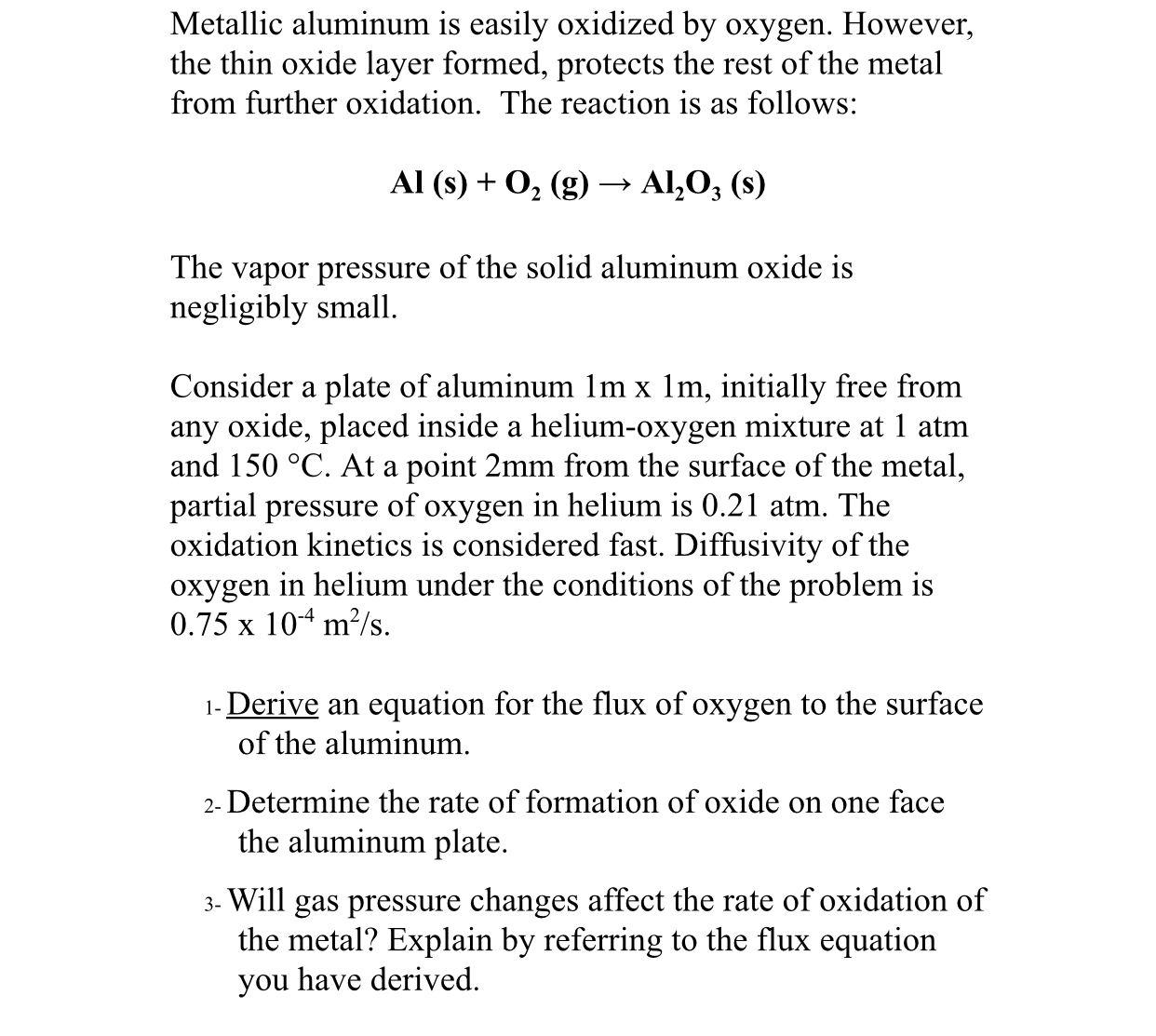 Metallic aluminum is easily oxidized by oxygen. However, the thin oxide layer formed, protects the rest of the metal from further oxidation. The reaction is as follows: Al (s)02 (g) > Al203 (s) The vapor pressure of the solid aluminum oxide is negligibly small Consider a plate of aluminum 1m x 1m, initially free from any oxide, placed inside a helium-oxygen mixture at 1 atm and 150 °C. At a point 2mm from the surface of the metal, partial pressure of oxygen in helium is 0.21 atm. The oxidation kinetics is considered fast. Diffusivity of the oxygen in helium under the conditions of the problem is 0.75 x 104 m2/s 1- Derive an equation for the flux of oxygen to the surface of the aluminum 2- Determine the rate of formation of oxide on one face the aluminum plate 3- Will gas pressure changes affect the rate of oxidation of the metal? Explain by referring to the flux equation you have derived